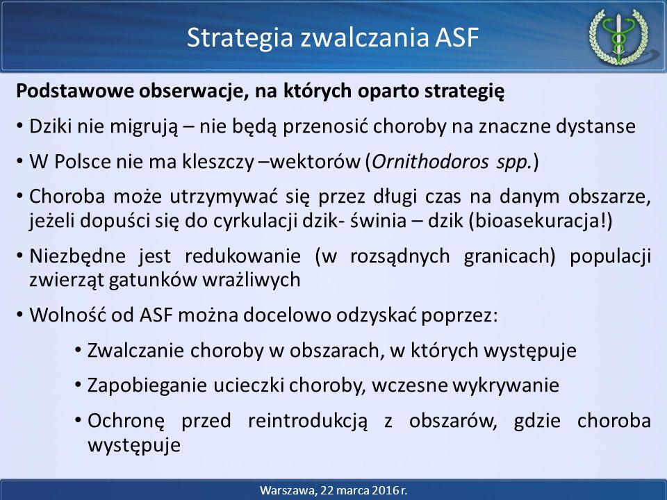Podstawowe obserwacje, na których oparto strategię Dziki nie migrują – nie będą przenosić choroby na znaczne dystanse W Polsce nie ma kleszczy –wektorów (Ornithodoros spp.) Choroba może utrzymywać się przez długi czas na danym obszarze, jeżeli dopuści się do cyrkulacji dzik- świnia – dzik (bioasekuracja!) Niezbędne jest redukowanie (w rozsądnych granicach) populacji zwierząt gatunków wrażliwych Wolność od ASF można docelowo odzyskać poprzez: Zwalczanie choroby w obszarach, w których występuje Zapobieganie ucieczki choroby, wczesne wykrywanie Ochronę przed reintrodukcją z obszarów, gdzie choroba występuje Strategia zwalczania ASF Warszawa, 22 marca 2016 r.