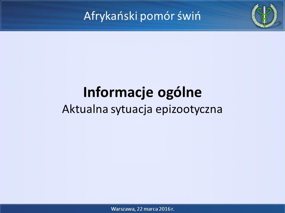 Afrykański pomór świń Informacje ogólne Aktualna sytuacja epizootyczna Warszawa, 22 marca 2016 r.