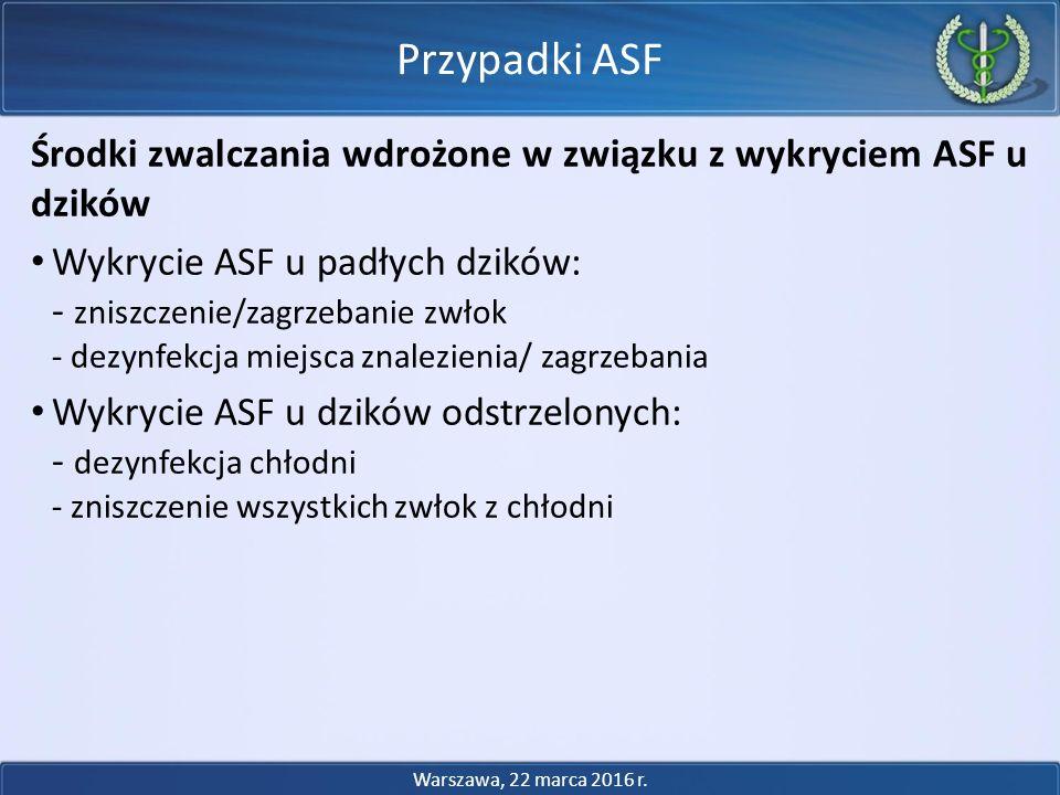 Środki zwalczania wdrożone w związku z wykryciem ASF u dzików Wykrycie ASF u padłych dzików: - zniszczenie/zagrzebanie zwłok - dezynfekcja miejsca znalezienia/ zagrzebania Wykrycie ASF u dzików odstrzelonych: - dezynfekcja chłodni - zniszczenie wszystkich zwłok z chłodni Przypadki ASF Warszawa, 22 marca 2016 r.