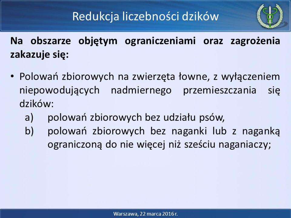 Na obszarze objętym ograniczeniami oraz zagrożenia zakazuje się: Polowań zbiorowych na zwierzęta łowne, z wyłączeniem niepowodujących nadmiernego przemieszczania się dzików: a)polowań zbiorowych bez udziału psów, b)polowań zbiorowych bez naganki lub z naganką ograniczoną do nie więcej niż sześciu naganiaczy; Redukcja liczebności dzików Warszawa, 22 marca 2016 r.