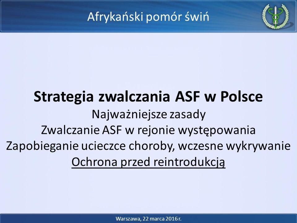 Afrykański pomór świń Strategia zwalczania ASF w Polsce Najważniejsze zasady Zwalczanie ASF w rejonie występowania Zapobieganie ucieczce choroby, wczesne wykrywanie Ochrona przed reintrodukcją Warszawa, 22 marca 2016 r.