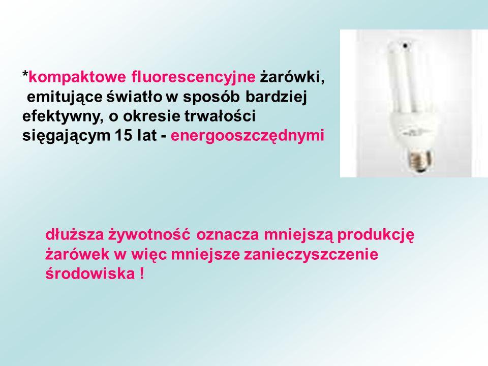 *kompaktowe fluorescencyjne żarówki, emitujące światło w sposób bardziej efektywny, o okresie trwałości sięgającym 15 lat - energooszczędnymi dłuższa żywotność oznacza mniejszą produkcję żarówek w więc mniejsze zanieczyszczenie środowiska !