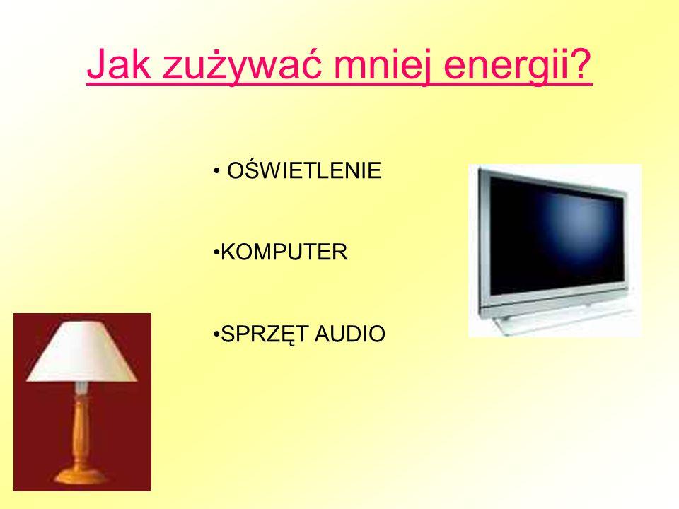 Jak zużywać mniej energii OŚWIETLENIE KOMPUTER SPRZĘT AUDIO