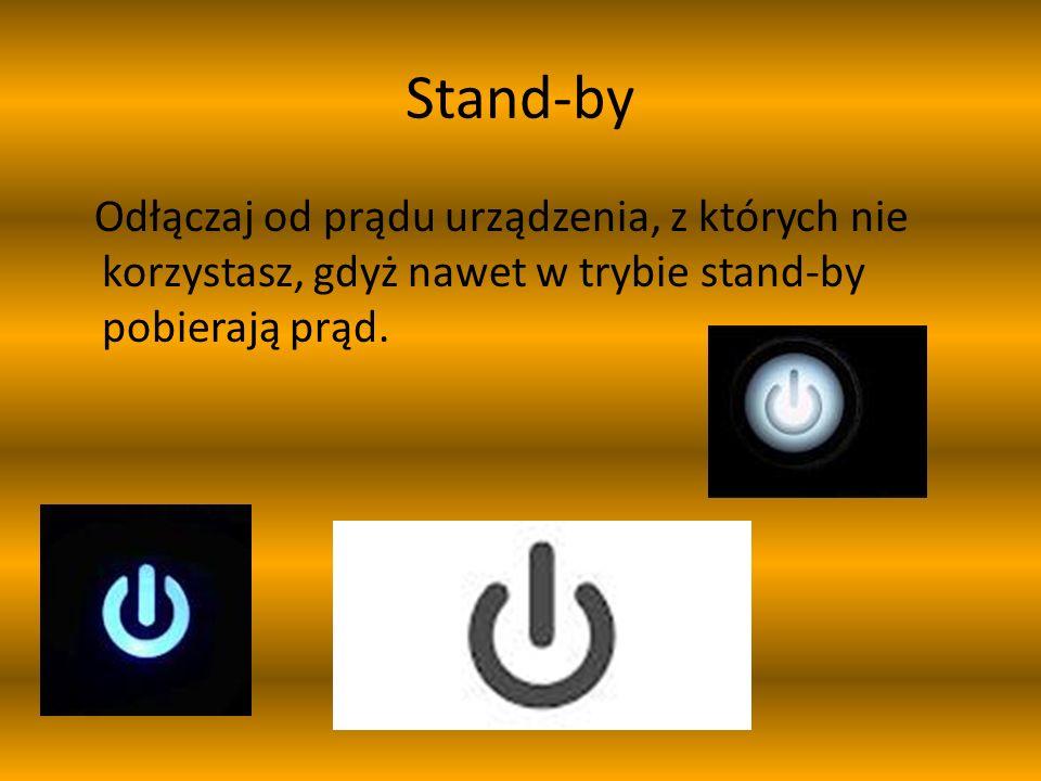 Stand-by Odłączaj od prądu urządzenia, z których nie korzystasz, gdyż nawet w trybie stand-by pobierają prąd.