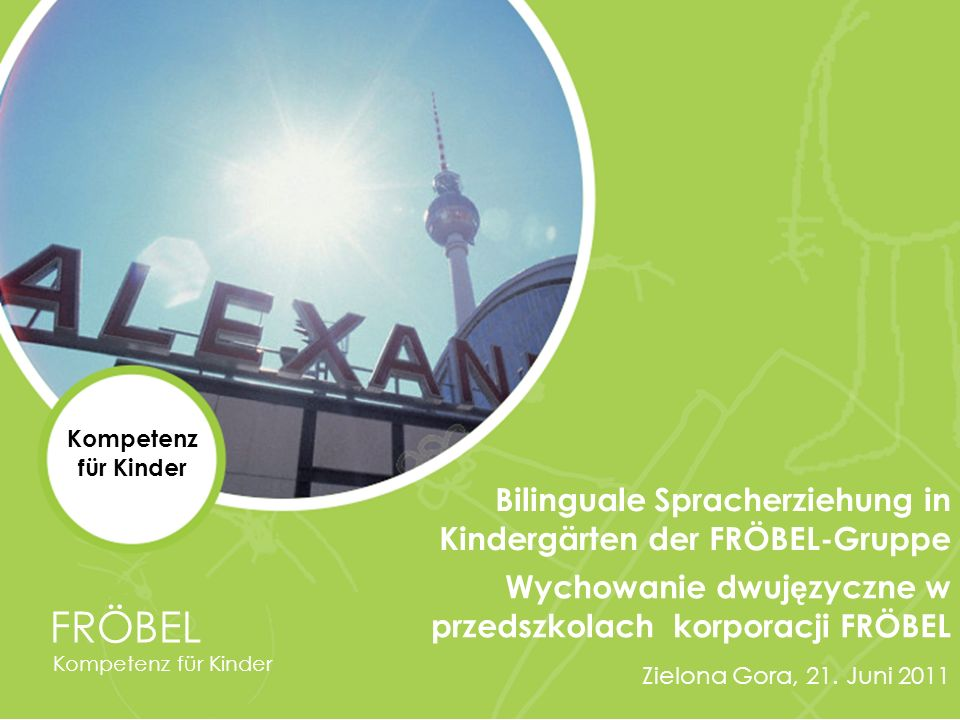 Wychowanie dwuj ę zyczne w przedszkolach korporacji FRÖBEL Zielona Gora, 21. Juni 2011 FRÖBEL Kompetenz für Kinder Bilinguale Spracherziehung in Kinde