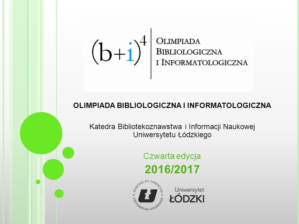 OLIMPIADA BIBLIOLOGICZNA I INFORMATOLOGICZNA Katedra Bibliotekoznawstwa i Informacji Naukowej Uniwersytetu Łódzkiego Czwarta edycja 2016/2017