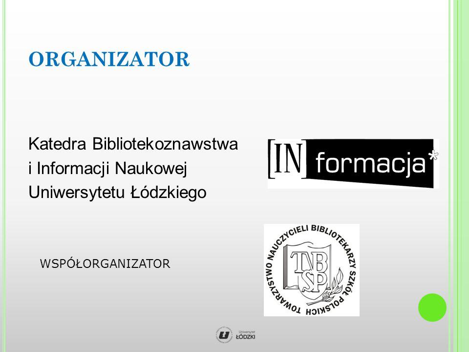 ORGANIZATOR Katedra Bibliotekoznawstwa i Informacji Naukowej Uniwersytetu Łódzkiego WSPÓŁORGANIZATOR