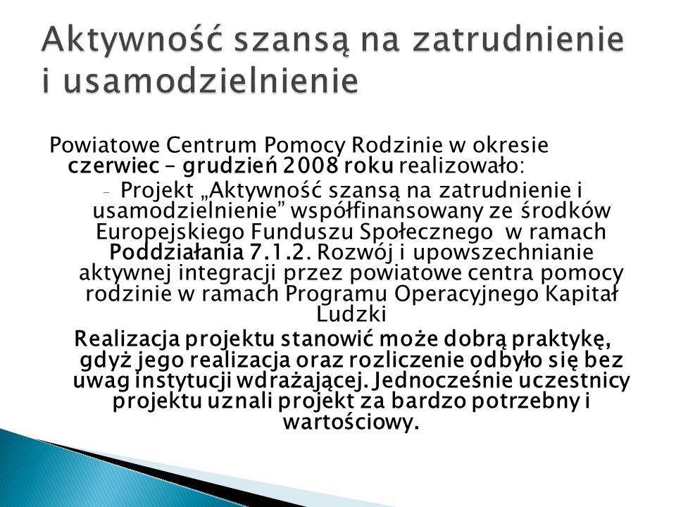 """Powiatowe Centrum Pomocy Rodzinie w okresie czerwiec – grudzień 2008 roku realizowało: - Projekt """"Aktywność szansą na zatrudnienie i usamodzielnienie współfinansowany ze środków Europejskiego Funduszu Społecznego w ramach Poddziałania 7.1.2."""
