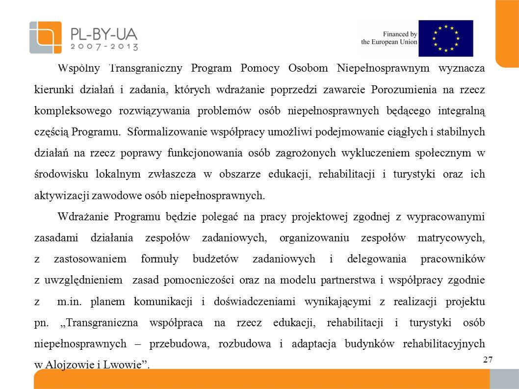 27 Wspólny Transgraniczny Program Pomocy Osobom Niepełnosprawnym wyznacza kierunki działań i zadania, których wdrażanie poprzedzi zawarcie Porozumienia na rzecz kompleksowego rozwiązywania problemów osób niepełnosprawnych będącego integralną częścią Programu.