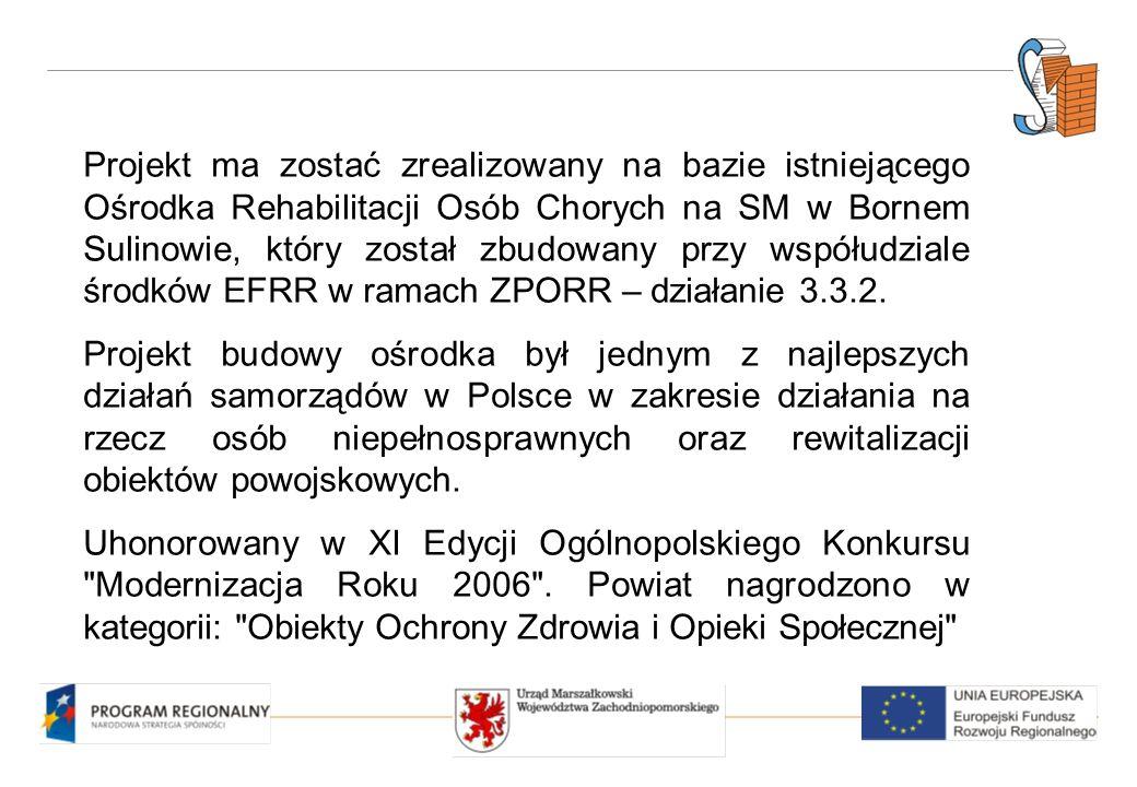 Projekt ma zostać zrealizowany na bazie istniejącego Ośrodka Rehabilitacji Osób Chorych na SM w Bornem Sulinowie, który został zbudowany przy współudziale środków EFRR w ramach ZPORR – działanie 3.3.2.