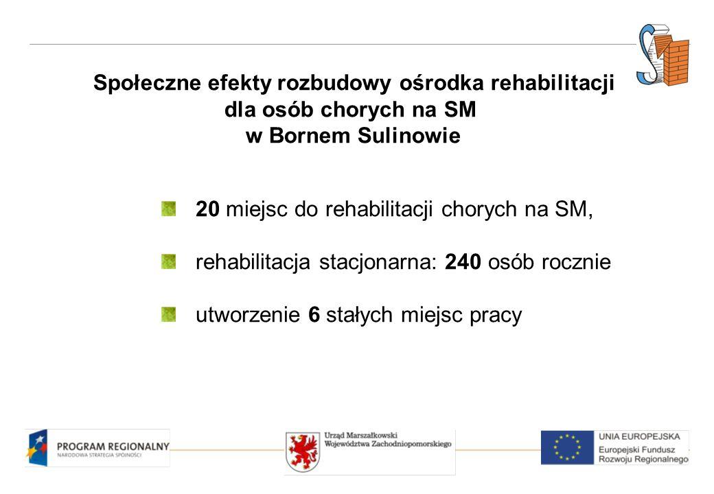 Społeczne efekty rozbudowy ośrodka rehabilitacji dla osób chorych na SM w Bornem Sulinowie 20 miejsc do rehabilitacji chorych na SM, rehabilitacja stacjonarna: 240 osób rocznie utworzenie 6 stałych miejsc pracy