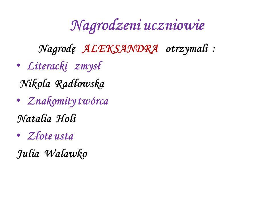 Nagrodzeni uczniowie Nagrodę ALEKSANDRA otrzymali : Literacki zmysł Nikola Radłowska Znakomity twórca Natalia Holi Złote usta Julia Walawko