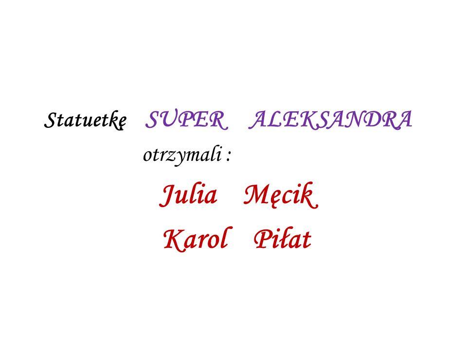 Statuetkę SUPER ALEKSANDRA otrzymali : Julia Męcik Karol Piłat