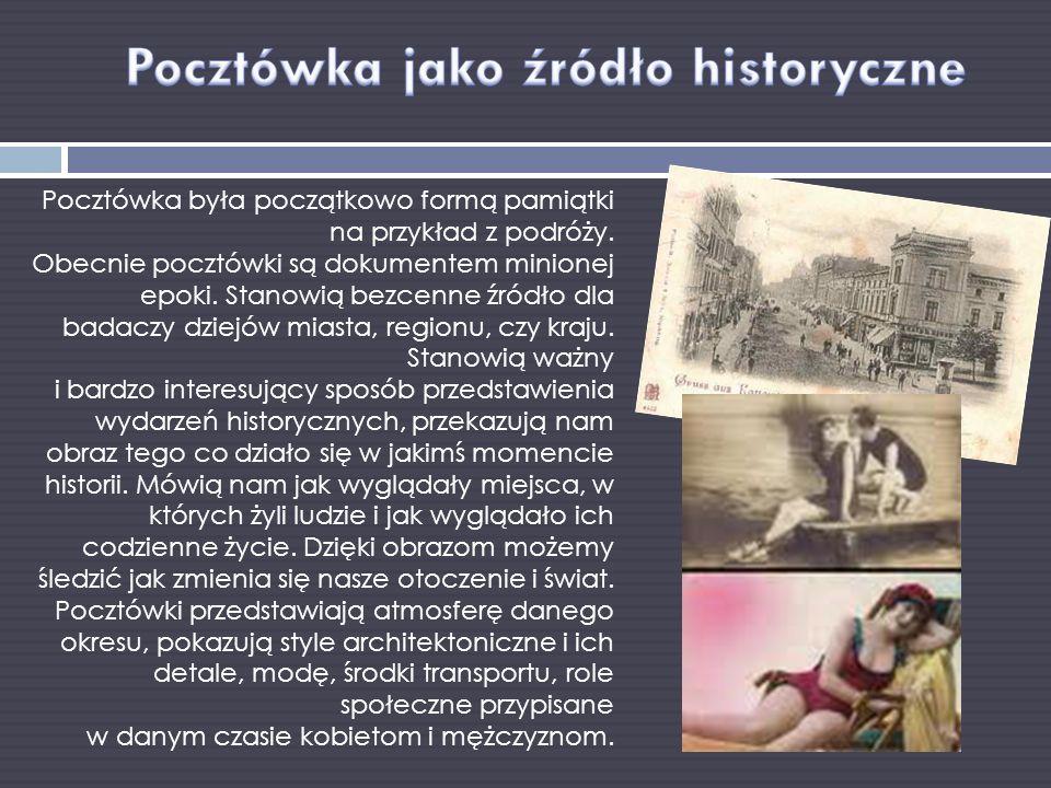Pocztówka była początkowo formą pamiątki na przykład z podróży. Obecnie pocztówki są dokumentem minionej epoki. Stanowią bezcenne źródło dla badaczy d