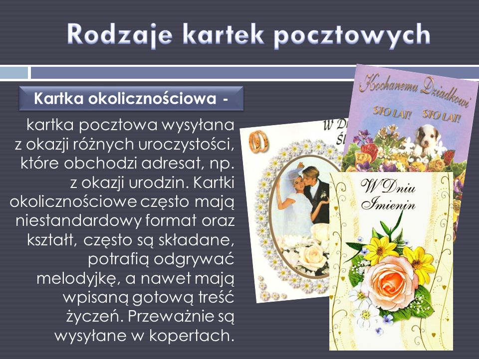 kartka pocztowa wysyłana z okazji różnych uroczystości, które obchodzi adresat, np. z okazji urodzin. Kartki okolicznościowe często mają niestandardow
