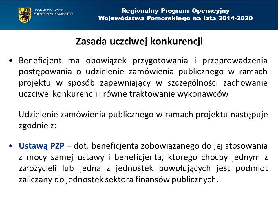 Regionalny Program Operacyjny Województwa Pomorskiego na lata 2014-2020 Zasada uczciwej konkurencji Beneficjent ma obowiązek przygotowania i przeprowadzenia postępowania o udzielenie zamówienia publicznego w ramach projektu w sposób zapewniający w szczególności zachowanie uczciwej konkurencji i równe traktowanie wykonawców Udzielenie zamówienia publicznego w ramach projektu następuje zgodnie z: Ustawą PZP – dot.