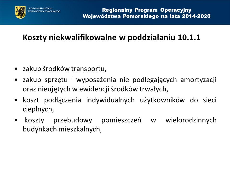 Koszty niekwalifikowalne w poddziałaniu 10.1.1 zakup środków transportu, zakup sprzętu i wyposażenia nie podlegających amortyzacji oraz nieujętych w ewidencji środków trwałych, koszt podłączenia indywidualnych użytkowników do sieci cieplnych, koszty przebudowy pomieszczeń w wielorodzinnych budynkach mieszkalnych, Regionalny Program Operacyjny Województwa Pomorskiego na lata 2014-2020