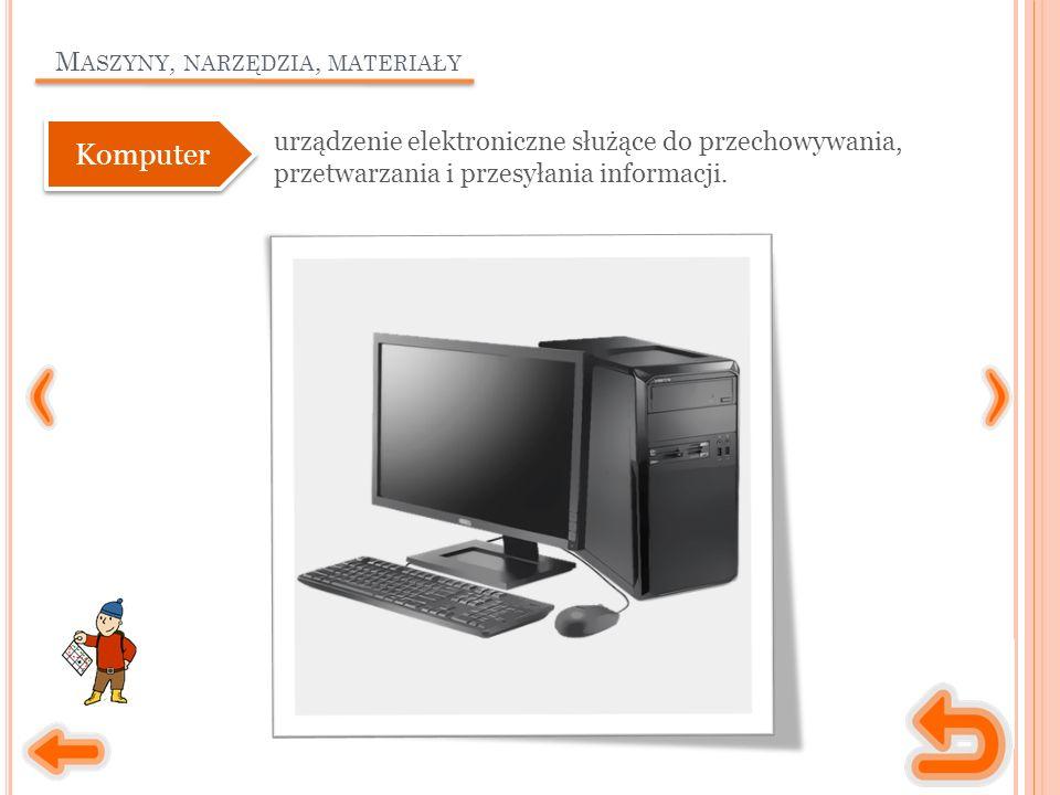 M ASZYNY, NARZĘDZIA, MATERIAŁY urządzenie elektroniczne służące do przechowywania, przetwarzania i przesyłania informacji. Komputer