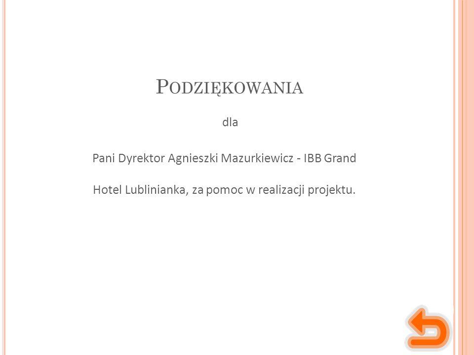 P ODZIĘKOWANIA Pani Dyrektor Agnieszki Mazurkiewicz - IBB Grand Hotel Lublinianka, za pomoc w realizacji projektu. dla