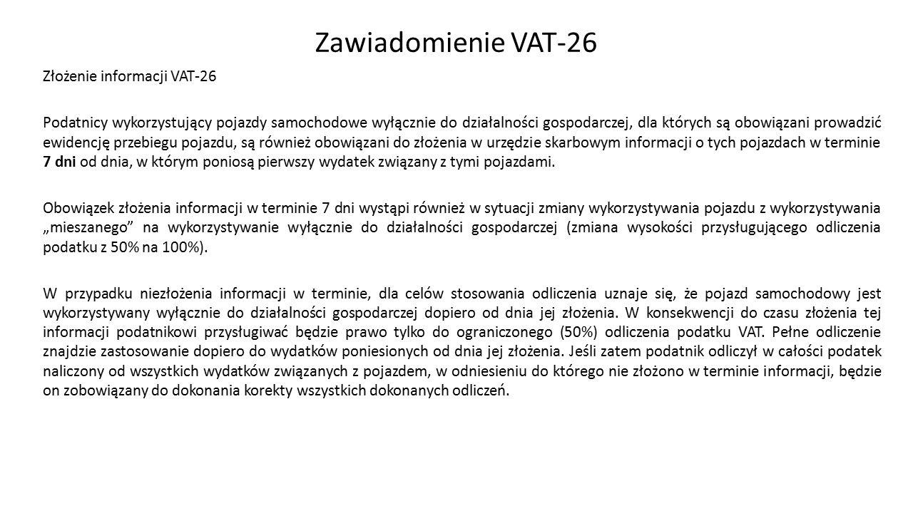 Zawiadomienie VAT-26 Złożenie informacji VAT-26 Podatnicy wykorzystujący pojazdy samochodowe wyłącznie do działalności gospodarczej, dla których są obowiązani prowadzić ewidencję przebiegu pojazdu, są również obowiązani do złożenia w urzędzie skarbowym informacji o tych pojazdach w terminie 7 dni od dnia, w którym poniosą pierwszy wydatek związany z tymi pojazdami.