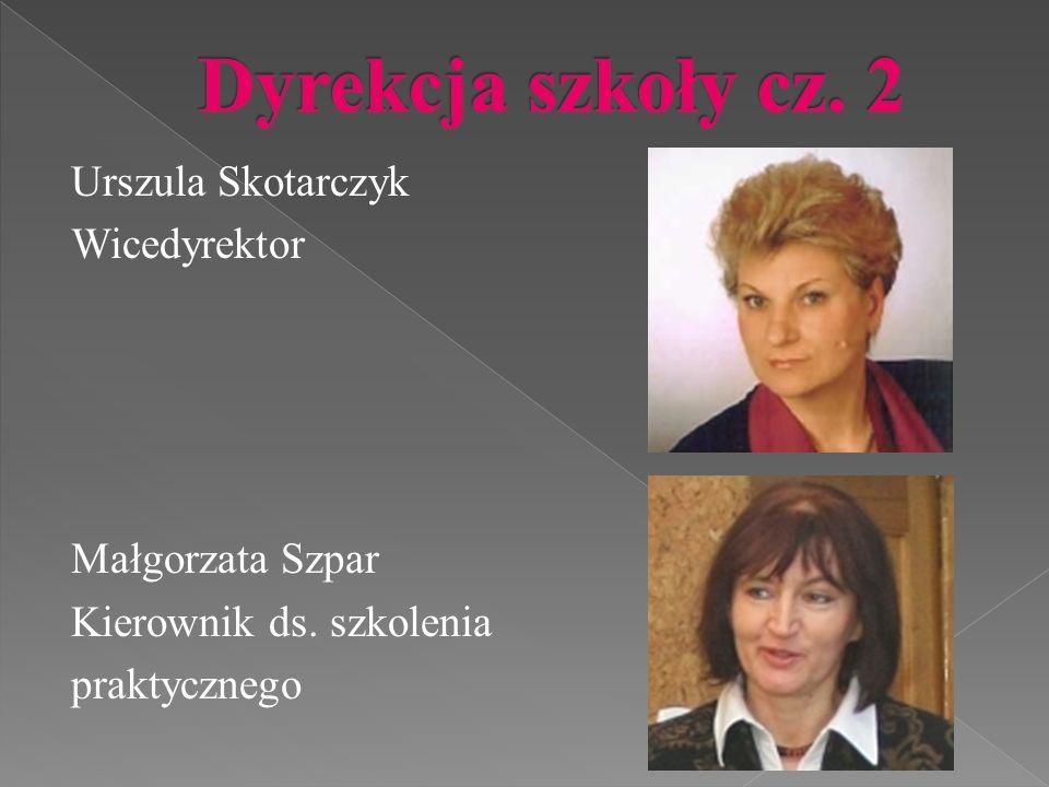 Urszula Skotarczyk Wicedyrektor Małgorzata Szpar Kierownik ds. szkolenia praktycznego