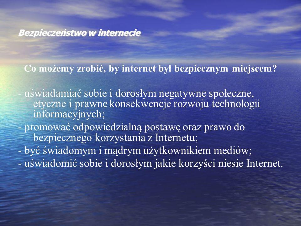 Bezpieczeństwo w internecie Co możemy zrobić, by internet był bezpiecznym miejscem? - uświadamiać sobie i dorosłym negatywne społeczne, etyczne i praw