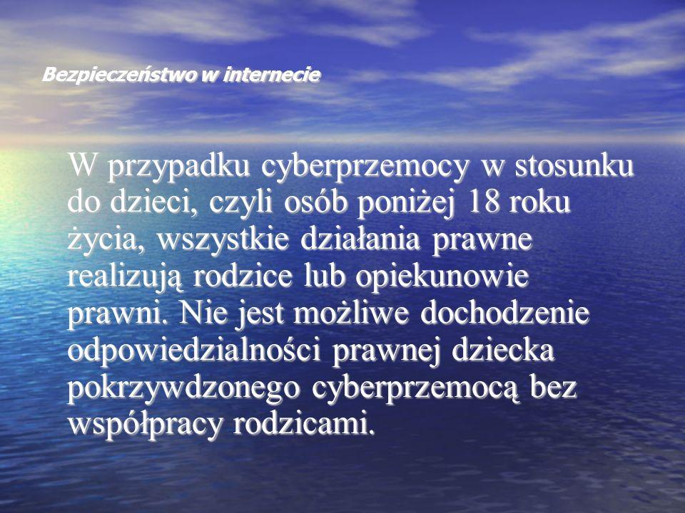 Bezpieczeństwo w internecie W przypadku cyberprzemocy w stosunku do dzieci, czyli osób poniżej 18 roku życia, wszystkie działania prawne realizują rod