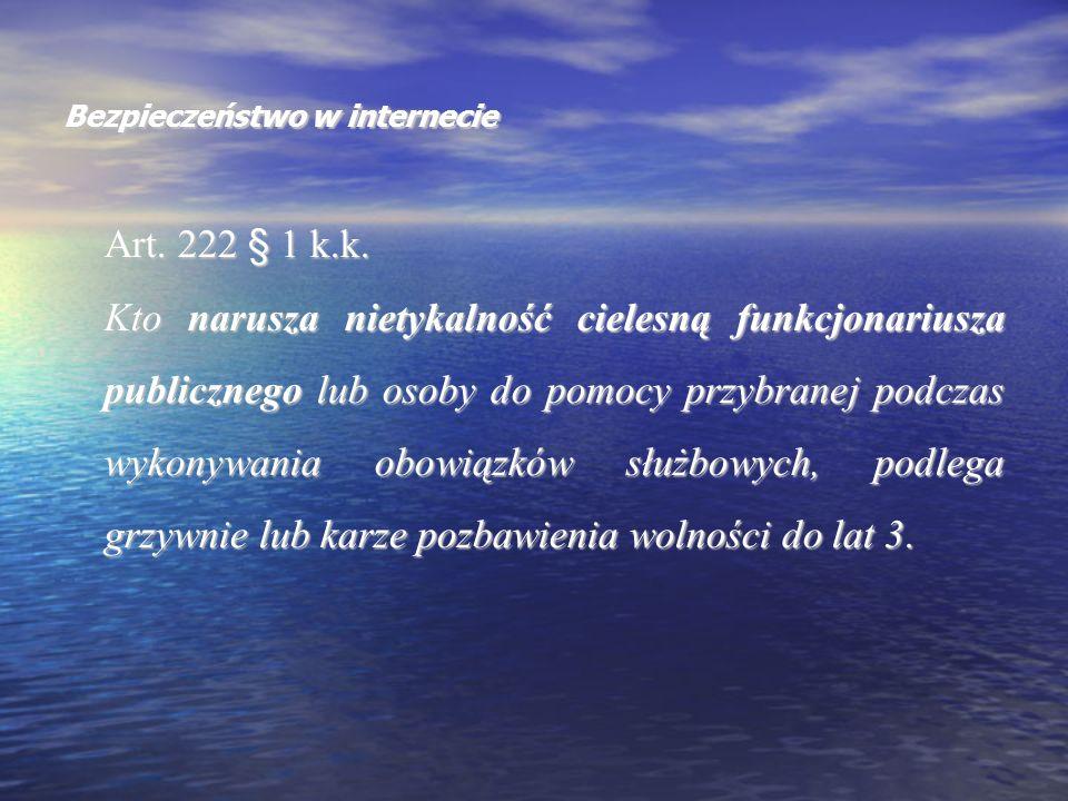 Bezpieczeństwo w internecie Art. 222 § 1 k.k. Kto narusza nietykalność cielesną funkcjonariusza publicznego lub osoby do pomocy przybranej podczas wyk