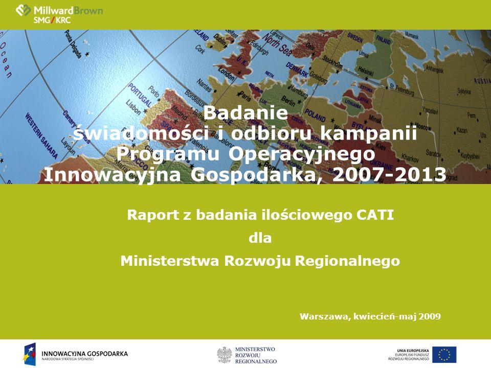 Raport z badania ilościowego CATI dla Ministerstwa Rozwoju Regionalnego Warszawa, kwiecień-maj 2009 Badanie świadomości i odbioru kampanii Programu Operacyjnego Innowacyjna Gospodarka, 2007-2013
