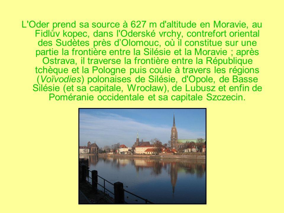 L Oder prend sa source à 627 m d altitude en Moravie, au Fidlův kopec, dans l Oderské vrchy, contrefort oriental des Sudètes près d'Olomouc, où il constitue sur une partie la frontière entre la Silésie et la Moravie ; après Ostrava, il traverse la frontière entre la République tchèque et la Pologne puis coule à travers les régions (Voïvodies) polonaises de Silésie, d Opole, de Basse Silésie (et sa capitale, Wrocław), de Lubusz et enfin de Poméranie occidentale et sa capitale Szczecin.