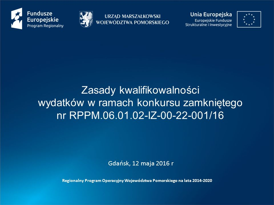 Zasady kwalifikowalności wydatków w ramach konkursu zamkniętego nr RPPM.06.01.02-IZ-00-22-001/16 Regionalny Program Operacyjny Województwa Pomorskiego na lata 2014-2020 Gdańsk, 12 maja 2016 r