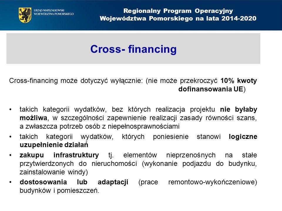 Cross- financing Cross-financing może dotyczyć wyłącznie: (nie może przekroczyć 10% kwoty dofinansowania UE) takich kategorii wydatków, bez których realizacja projektu nie byłaby możliwa, w szczególności zapewnienie realizacji zasady równości szans, a zwłaszcza potrzeb osób z niepełnosprawnościami takich kategorii wydatków, których poniesienie stanowi logiczne uzupełnienie działań zakupu infrastruktury tj.