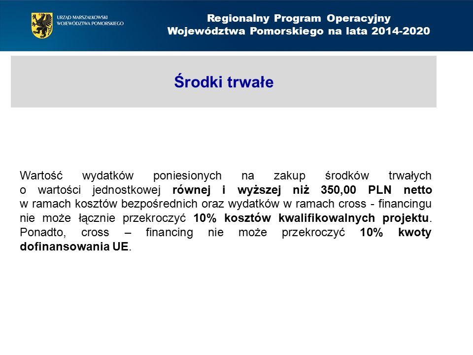 Środki trwałe Regionalny Program Operacyjny Województwa Pomorskiego na lata 2014-2020 Wartość wydatków poniesionych na zakup środków trwałych o wartości jednostkowej równej i wyższej niż 350,00 PLN netto w ramach kosztów bezpośrednich oraz wydatków w ramach cross - financingu nie może łącznie przekroczyć 10% kosztów kwalifikowalnych projektu.