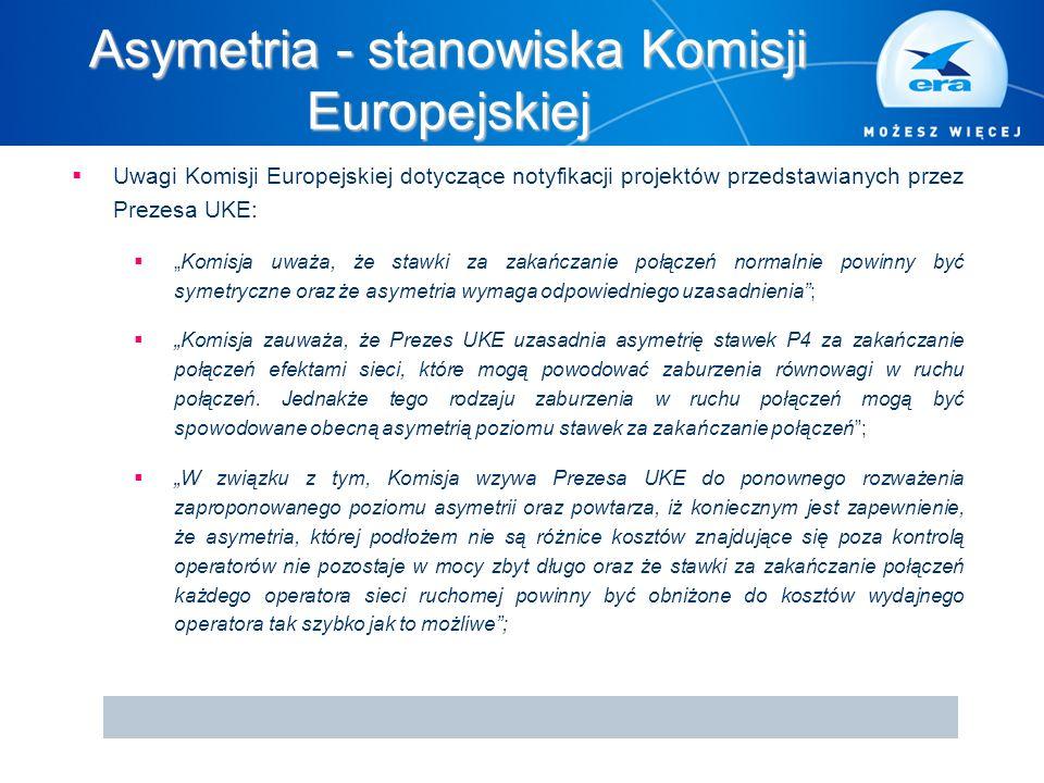"""Asymetria - stanowiska Komisji Europejskiej  Uwagi Komisji Europejskiej dotyczące notyfikacji projektów przedstawianych przez Prezesa UKE:  """"Komisja uważa, że stawki za zakańczanie połączeń normalnie powinny być symetryczne oraz że asymetria wymaga odpowiedniego uzasadnienia ;  """"Komisja zauważa, że Prezes UKE uzasadnia asymetrię stawek P4 za zakańczanie połączeń efektami sieci, które mogą powodować zaburzenia równowagi w ruchu połączeń."""