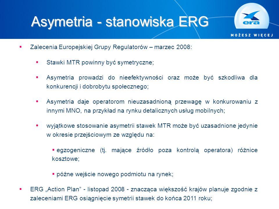 Asymetria - stanowiska ERG  Zalecenia Europejskiej Grupy Regulatorów – marzec 2008:  Stawki MTR powinny być symetryczne;  Asymetria prowadzi do nieefektywności oraz może być szkodliwa dla konkurencji i dobrobytu społecznego;  Asymetria daje operatorom nieuzasadnioną przewagę w konkurowaniu z innymi MNO, na przykład na rynku detalicznych usług mobilnych;  wyjątkowe stosowanie asymetrii stawek MTR może być uzasadnione jedynie w okresie przejściowym ze względu na:  egzogeniczne (tj.