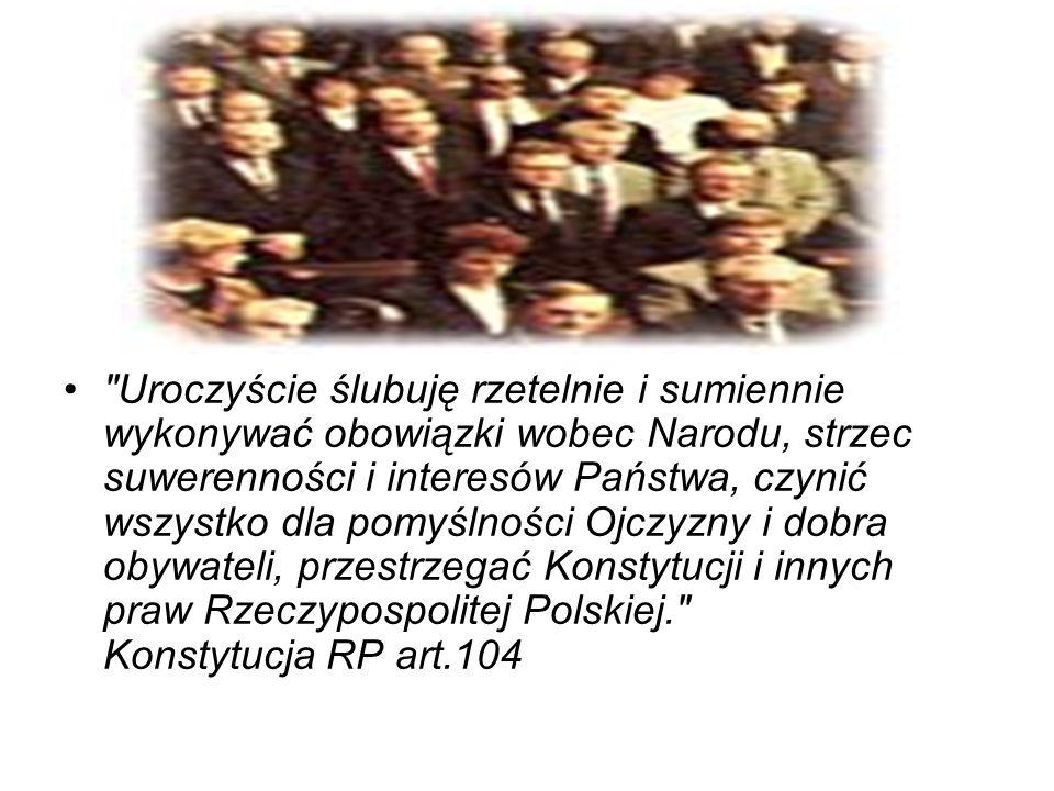 Uroczyście ślubuję rzetelnie i sumiennie wykonywać obowiązki wobec Narodu, strzec suwerenności i interesów Państwa, czynić wszystko dla pomyślności Ojczyzny i dobra obywateli, przestrzegać Konstytucji i innych praw Rzeczypospolitej Polskiej. Konstytucja RP art.104