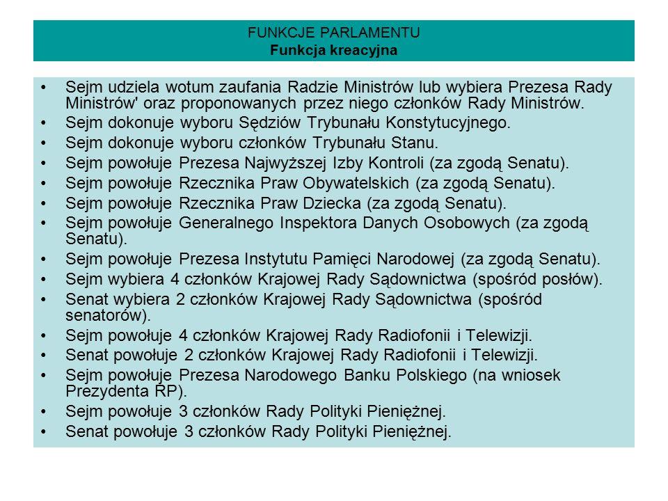 FUNKCJE PARLAMENTU Funkcja kreacyjna Sejm udziela wotum zaufania Radzie Ministrów lub wybiera Prezesa Rady Ministrów' oraz proponowanych przez niego c