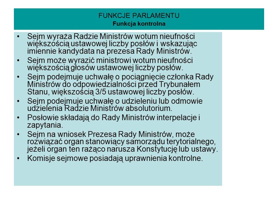 FUNKCJE PARLAMENTU Funkcja kontrolna Sejm wyraża Radzie Ministrów wotum nieufności większością ustawowej liczby posłów i wskazując imiennie kandydata