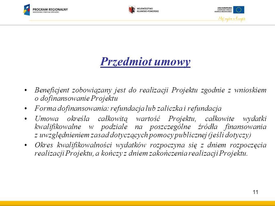 Przedmiot umowy Beneficjent zobowiązany jest do realizacji Projektu zgodnie z wnioskiem o dofinansowanie Projektu Forma dofinansowania: refundacja lub zaliczka i refundacja Umowa określa całkowitą wartość Projektu, całkowite wydatki kwalifikowalne w podziale na poszczególne źródła finansowania z uwzględnieniem zasad dotyczących pomocy publicznej (jeśli dotyczy) Okres kwalifikowalności wydatków rozpoczyna się z dniem rozpoczęcia realizacji Projektu, a kończy z dniem zakończenia realizacji Projektu.
