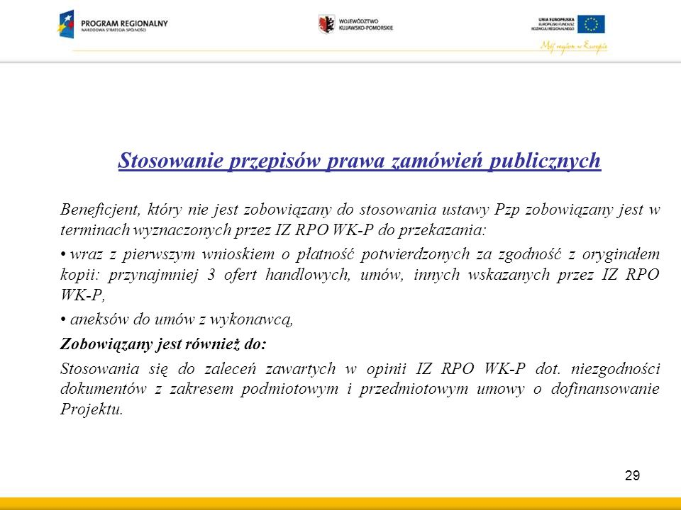 Stosowanie przepisów prawa zamówień publicznych Beneficjent, który nie jest zobowiązany do stosowania ustawy Pzp zobowiązany jest w terminach wyznaczonych przez IZ RPO WK-P do przekazania: wraz z pierwszym wnioskiem o płatność potwierdzonych za zgodność z oryginałem kopii: przynajmniej 3 ofert handlowych, umów, innych wskazanych przez IZ RPO WK-P, aneksów do umów z wykonawcą, Zobowiązany jest również do: Stosowania się do zaleceń zawartych w opinii IZ RPO WK-P dot.