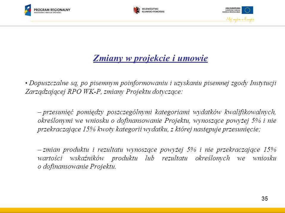Zmiany w projekcie i umowie Dopuszczalne są, po pisemnym poinformowaniu i uzyskaniu pisemnej zgody Instytucji Zarządzającej RPO WK-P, zmiany Projektu dotyczące: – przesunięć pomiędzy poszczególnymi kategoriami wydatków kwalifikowalnych, określonymi we wniosku o dofinansowanie Projektu, wynoszące powyżej 5% i nie przekraczające 15% kwoty kategorii wydatku, z której następuje przesunięcie; – zmian produktu i rezultatu wynoszące powyżej 5% i nie przekraczające 15% wartości wskaźników produktu lub rezultatu określonych we wniosku o dofinansowanie Projektu.