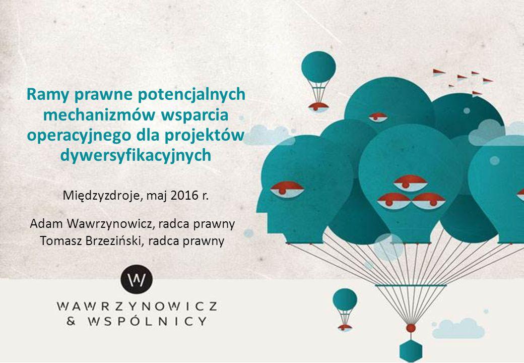 Ramy prawne potencjalnych mechanizmów wsparcia operacyjnego dla projektów dywersyfikacyjnych Międzyzdroje, maj 2016 r. Adam Wawrzynowicz, radca prawny