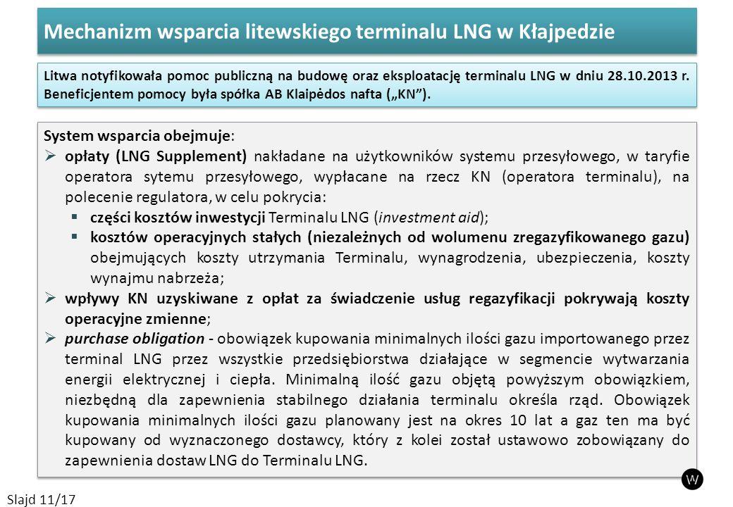 Mechanizm wsparcia litewskiego terminalu LNG w Kłajpedzie Slajd 11/17 System wsparcia obejmuje:  opłaty (LNG Supplement) nakładane na użytkowników systemu przesyłowego, w taryfie operatora sytemu przesyłowego, wypłacane na rzecz KN (operatora terminalu), na polecenie regulatora, w celu pokrycia:  części kosztów inwestycji Terminalu LNG (investment aid);  kosztów operacyjnych stałych (niezależnych od wolumenu zregazyfikowanego gazu) obejmujących koszty utrzymania Terminalu, wynagrodzenia, ubezpieczenia, koszty wynajmu nabrzeża;  wpływy KN uzyskiwane z opłat za świadczenie usług regazyfikacji pokrywają koszty operacyjne zmienne;  purchase obligation - obowiązek kupowania minimalnych ilości gazu importowanego przez terminal LNG przez wszystkie przedsiębiorstwa działające w segmencie wytwarzania energii elektrycznej i ciepła.