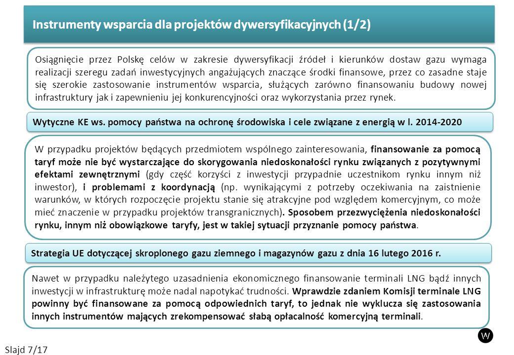 Instrumenty wsparcia dla projektów dywersyfikacyjnych (1/2) Slajd 7/17 Osiągnięcie przez Polskę celów w zakresie dywersyfikacji źródeł i kierunków dostaw gazu wymaga realizacji szeregu zadań inwestycyjnych angażujących znaczące środki finansowe, przez co zasadne staje się szerokie zastosowanie instrumentów wsparcia, służących zarówno finansowaniu budowy nowej infrastruktury jak i zapewnieniu jej konkurencyjności oraz wykorzystania przez rynek.