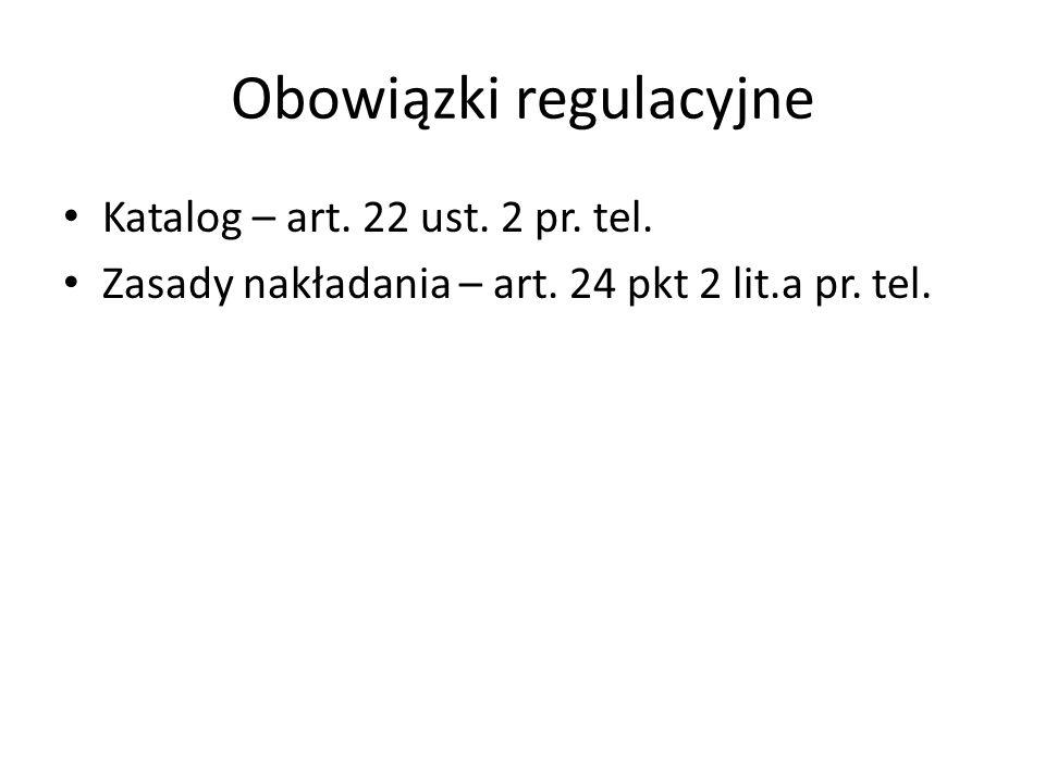 Obowiązki regulacyjne Katalog – art. 22 ust. 2 pr. tel. Zasady nakładania – art. 24 pkt 2 lit.a pr. tel.
