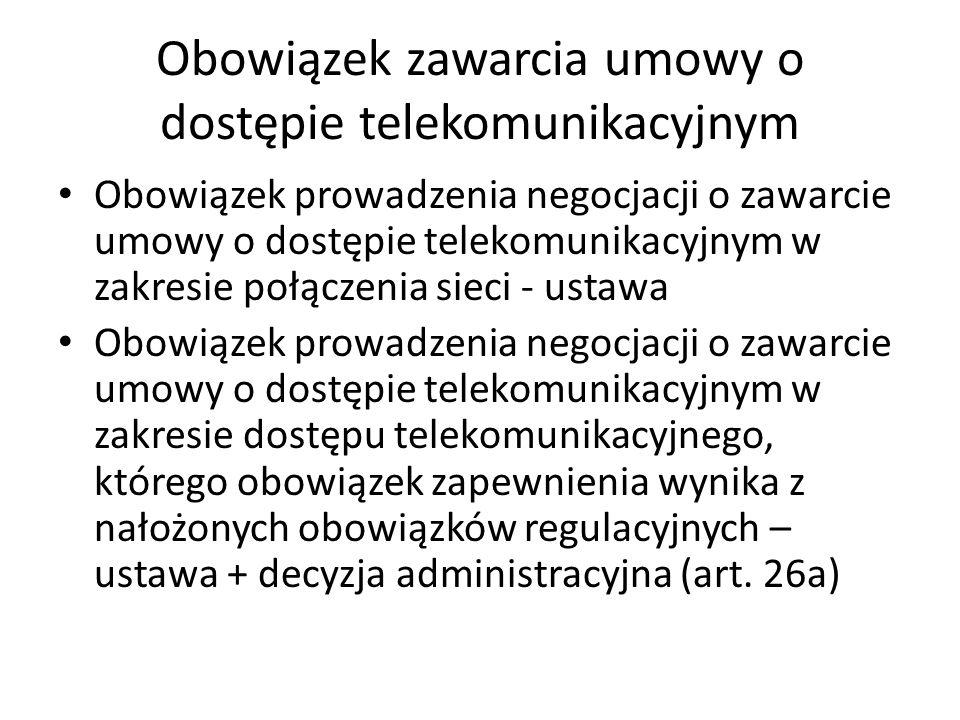 Obowiązek zawarcia umowy o dostępie telekomunikacyjnym Obowiązek prowadzenia negocjacji o zawarcie umowy o dostępie telekomunikacyjnym w zakresie połączenia sieci - ustawa Obowiązek prowadzenia negocjacji o zawarcie umowy o dostępie telekomunikacyjnym w zakresie dostępu telekomunikacyjnego, którego obowiązek zapewnienia wynika z nałożonych obowiązków regulacyjnych – ustawa + decyzja administracyjna (art.