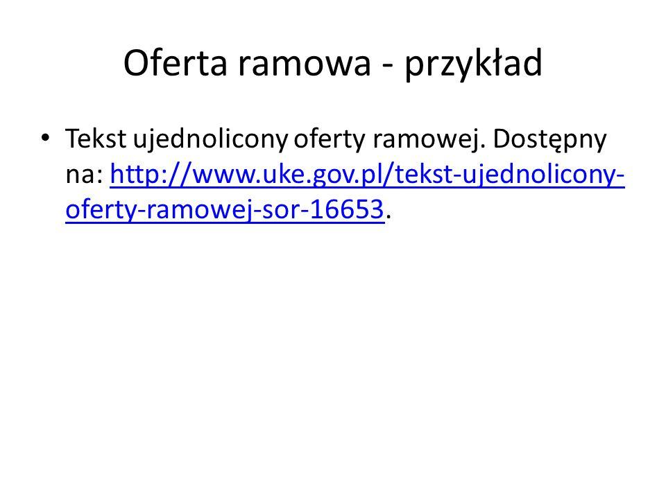 Oferta ramowa - przykład Tekst ujednolicony oferty ramowej. Dostępny na: http://www.uke.gov.pl/tekst-ujednolicony- oferty-ramowej-sor-16653.http://www