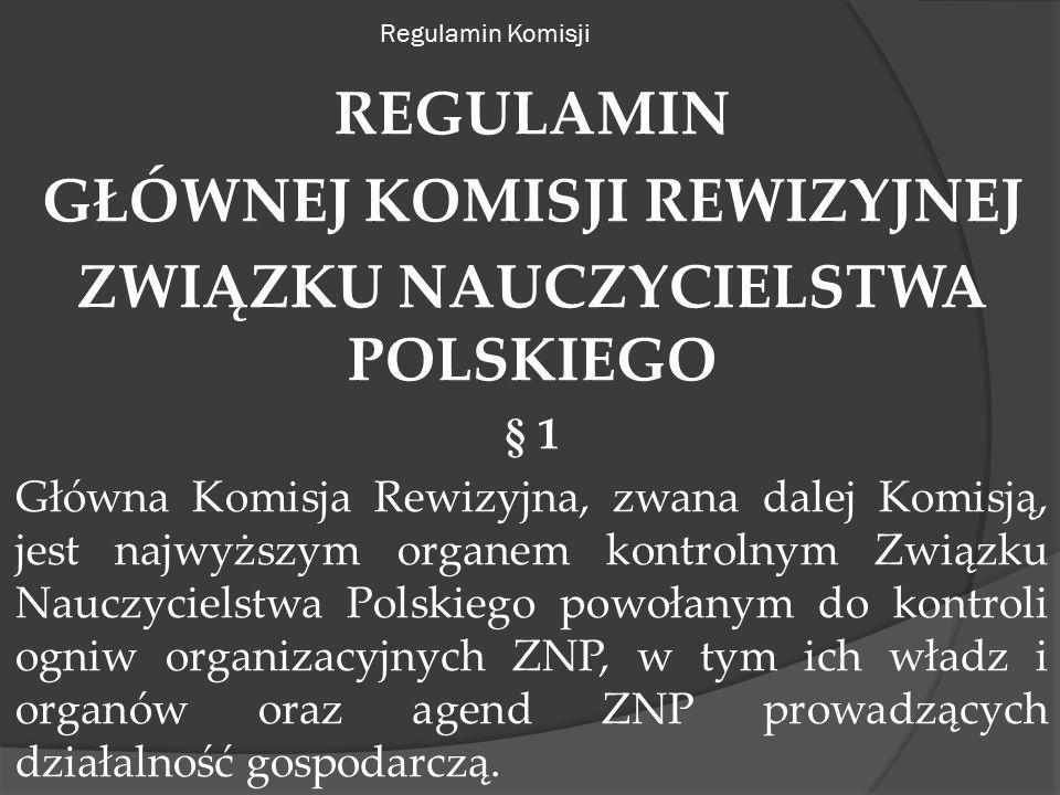Regulamin Komisji REGULAMIN GŁÓWNEJ KOMISJI REWIZYJNEJ ZWIĄZKU NAUCZYCIELSTWA POLSKIEGO § 1 Główna Komisja Rewizyjna, zwana dalej Komisją, jest najwyższym organem kontrolnym Związku Nauczycielstwa Polskiego powołanym do kontroli ogniw organizacyjnych ZNP, w tym ich władz i organów oraz agend ZNP prowadzących działalność gospodarczą.