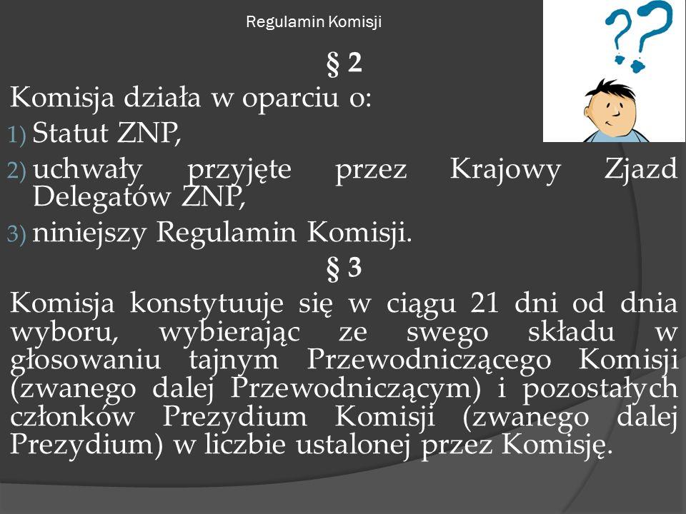 Regulamin Komisji § 2 Komisja działa w oparciu o: 1) Statut ZNP, 2) uchwały przyjęte przez Krajowy Zjazd Delegatów ZNP, 3) niniejszy Regulamin Komisji.