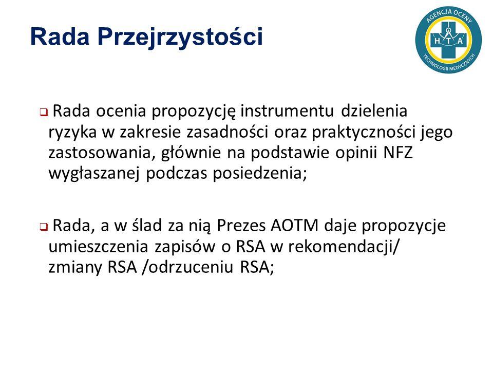 Rada Przejrzystości  Rada ocenia propozycję instrumentu dzielenia ryzyka w zakresie zasadności oraz praktyczności jego zastosowania, głównie na podstawie opinii NFZ wygłaszanej podczas posiedzenia;  Rada, a w ślad za nią Prezes AOTM daje propozycje umieszczenia zapisów o RSA w rekomendacji/ zmiany RSA /odrzuceniu RSA;